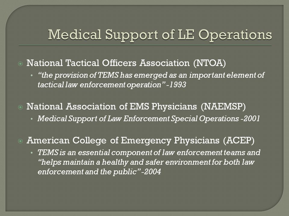 National Tactical Officers Association (NTOA) the provision of TEMS has emerged as an important element of tactical law enforcement operation -1993 National Association of EMS Physicians (NAEMSP) Medical Support of Law Enforcement Special Operations -2001 American College of Emergency Physicians (ACEP) TEMS is an essential component of law enforcement teams and helps maintain a healthy and safer environment for both law enforcement and the public -2004