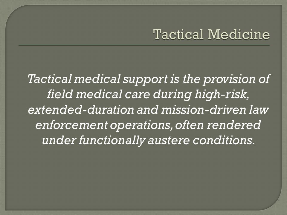 Tactical medical support is the provision of field medical care during high-risk, extended-duration and mission-driven law enforcement operations, often rendered under functionally austere conditions.