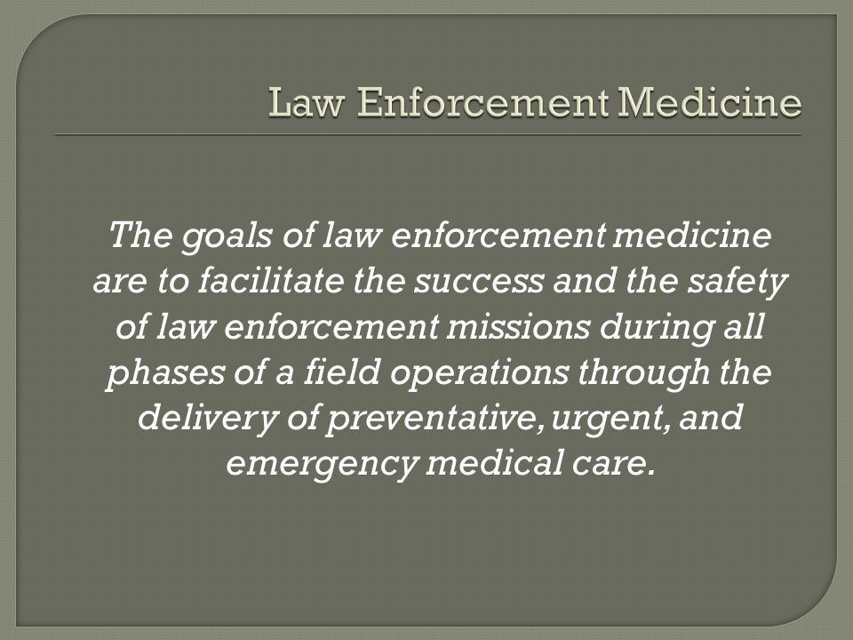 The goals of law enforcement medicine are to facilitate the success and the safety of law enforcement missions during all phases of a field operations through the delivery of preventative, urgent, and emergency medical care.