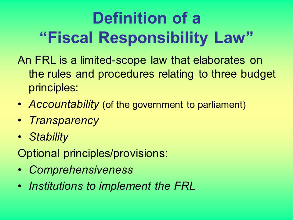 Definition of a Fiscal Responsibility Law An FRL is a limited-scope law that elaborates on the rules and procedures relating to three budget principles: Accountability (of the government to parliament) Transparency Stability Optional principles/provisions: Comprehensiveness Institutions to implement the FRL