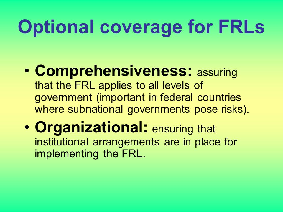 Optional coverage for FRLs Comprehensiveness: assuring that the FRL applies to all levels of government (important in federal countries where subnatio
