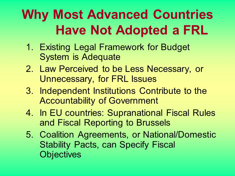 Why Most Advanced Countries Have Not Adopted a FRL 1.Existing Legal Framework for Budget System is Adequate 2.Law Perceived to be Less Necessary, or U