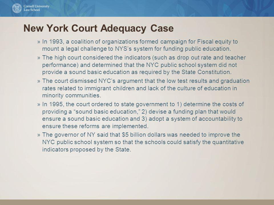 New York Court Adequacy Case »In 1993, a coalition of organizations formed campaign for Fiscal equity to mount a legal challenge to NYSs system for funding public education.