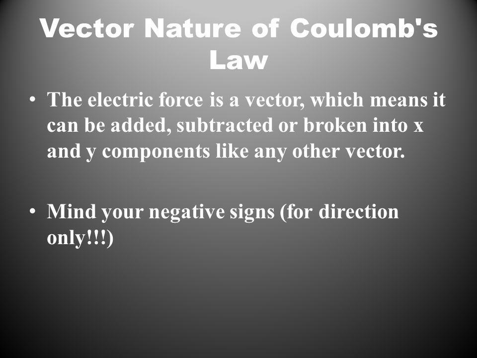 Vector Nature of Coulomb s Law The electric force is a vector, which means it can be added, subtracted or broken into x and y components like any other vector.