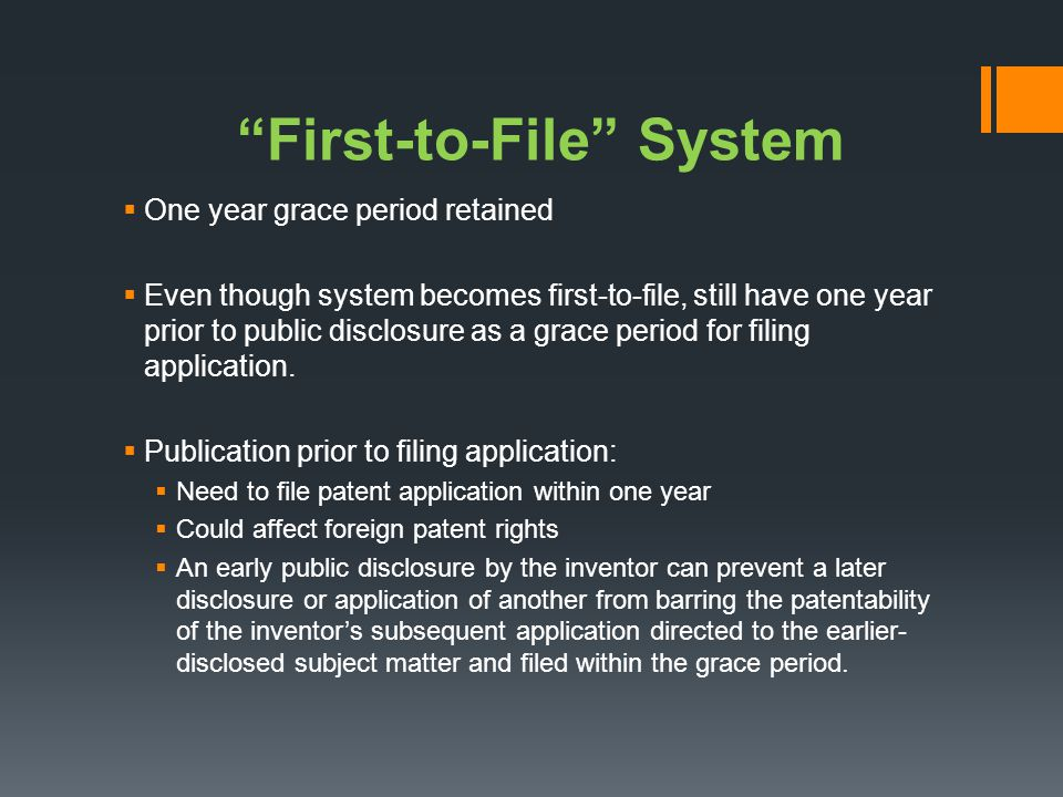 First-to-File System One year grace period retained Even though system becomes first-to-file, still have one year prior to public disclosure as a grac