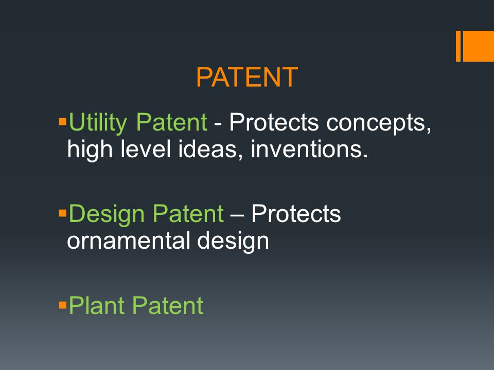 PATENT Utility Patent - Protects concepts, high level ideas, inventions. Design Patent – Protects ornamental design Plant Patent