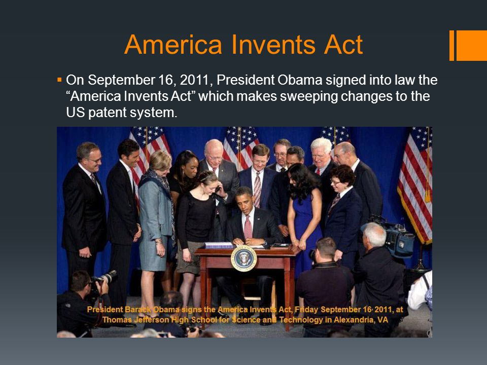 America Invents Act On September 16, 2011, President Obama signed into law the America Invents Act which makes sweeping changes to the US patent syste