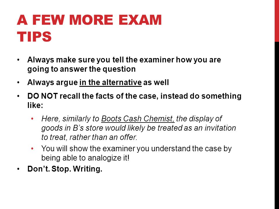 A FEW MORE EXAM TIPS Always make sure you tell the examiner how you are going to answer the question Always argue in the alternative as well DO NOT recall the facts of the case, instead do something like: Here, similarly to Boots Cash Chemist, the display of goods in Bs store would likely be treated as an invitation to treat, rather than an offer.