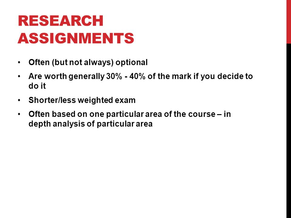 RESEARCH ASSIGNMENTS Often (but not always) optional Are worth generally 30% - 40% of the mark if you decide to do it Shorter/less weighted exam Often based on one particular area of the course – in depth analysis of particular area