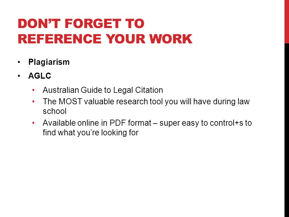 DONT FORGET TO REFERENCE YOUR WORK Plagiarism AGLC Australian Guide to Legal Citation The MOST valuable research tool you will have during law school Available online in PDF format – super easy to control+s to find what youre looking for