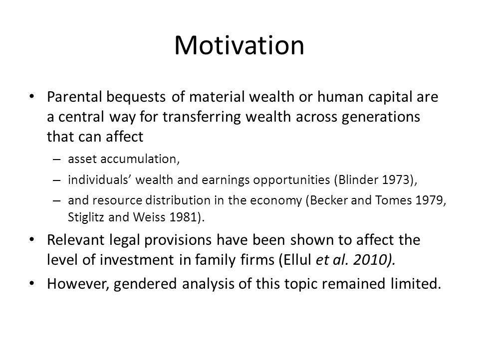 Motivation Parental bequests of material wealth or human capital are a central way for transferring wealth across generations that can affect – asset accumulation, – individuals wealth and earnings opportunities (Blinder 1973), – and resource distribution in the economy (Becker and Tomes 1979, Stiglitz and Weiss 1981).