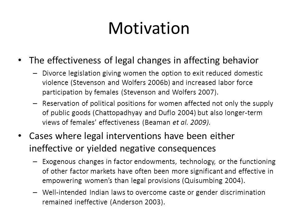 Motivation The effectiveness of legal changes in affecting behavior – Divorce legislation giving women the option to exit reduced domestic violence (Stevenson and Wolfers 2006b) and increased labor force participation by females (Stevenson and Wolfers 2007).