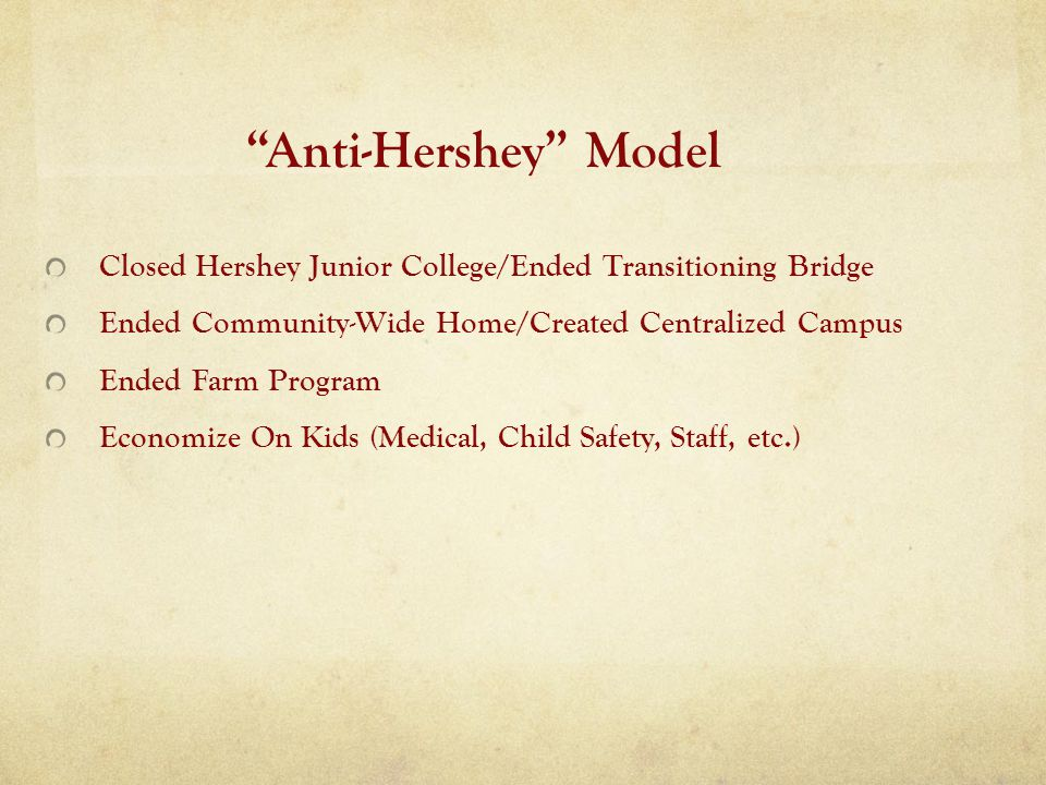 Anti-Hershey Model Closed Hershey Junior College/Ended Transitioning Bridge Ended Community-Wide Home/Created Centralized Campus Ended Farm Program Economize On Kids (Medical, Child Safety, Staff, etc.)