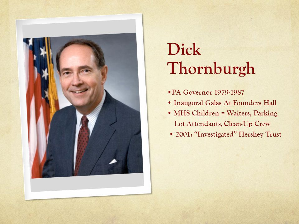 Dick Thornburgh PA Governor 1979-1987 Inaugural Galas At Founders Hall MHS Children = Waiters, Parking Lot Attendants, Clean-Up Crew 2001: Investigated Hershey Trust