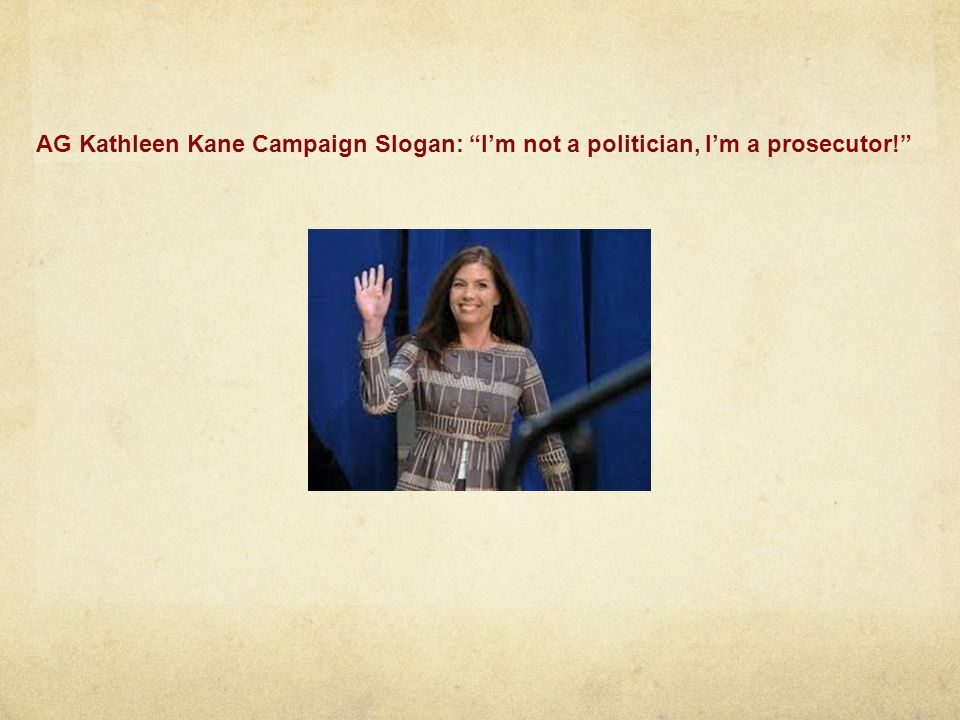 AG Kathleen Kane Campaign Slogan: Im not a politician, Im a prosecutor!