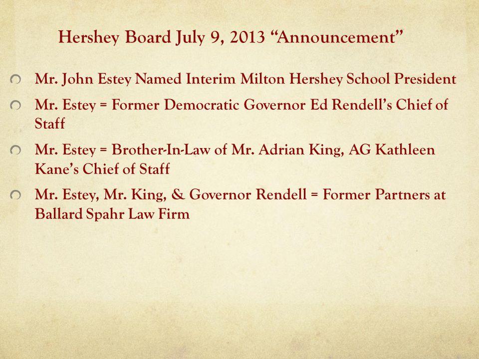 Hershey Board July 9, 2013 Announcement Mr. John Estey Named Interim Milton Hershey School President Mr. Estey = Former Democratic Governor Ed Rendell