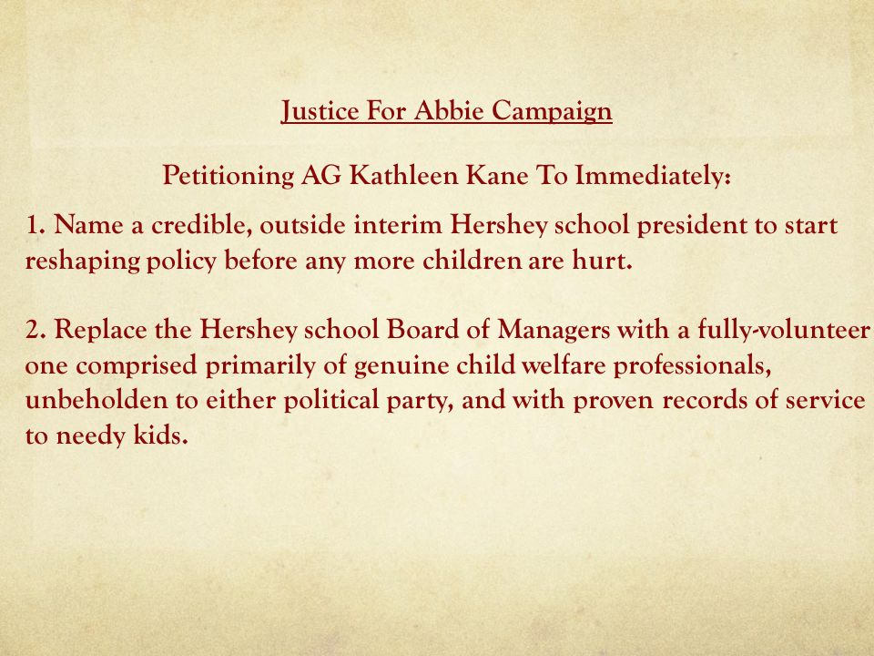 Justice For Abbie Campaign Petitioning AG Kathleen Kane To Immediately: 1. Name a credible, outside interim Hershey school president to start reshapin