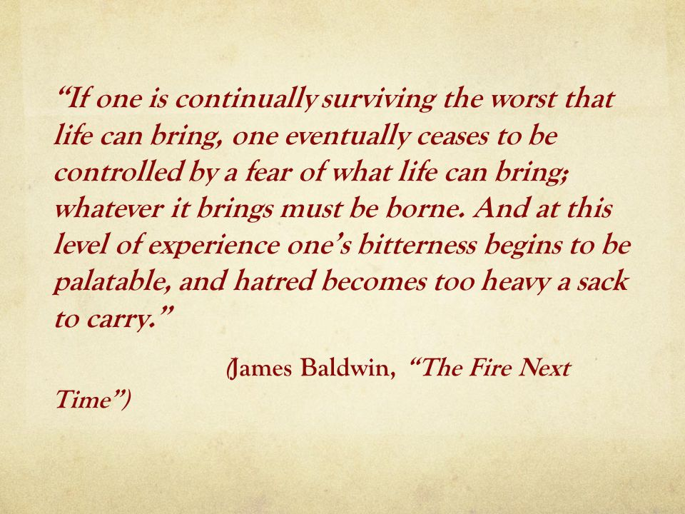 If one is continually surviving the worst that life can bring, one eventually ceases to be controlled by a fear of what life can bring; whatever it brings must be borne.