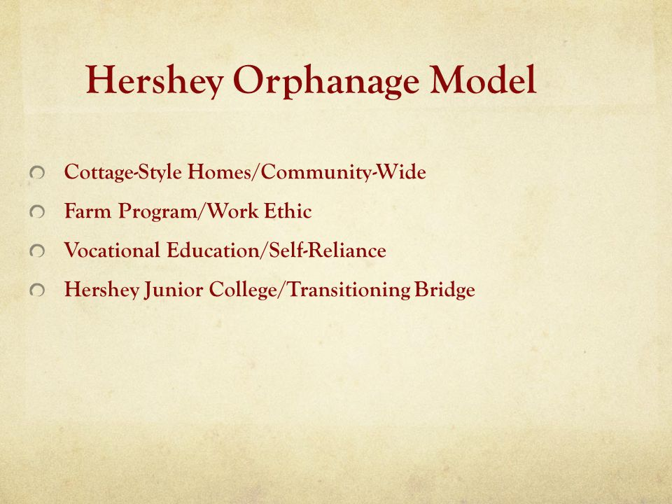 Hershey Orphanage Model Cottage-Style Homes/Community-Wide Farm Program/Work Ethic Vocational Education/Self-Reliance Hershey Junior College/Transitio
