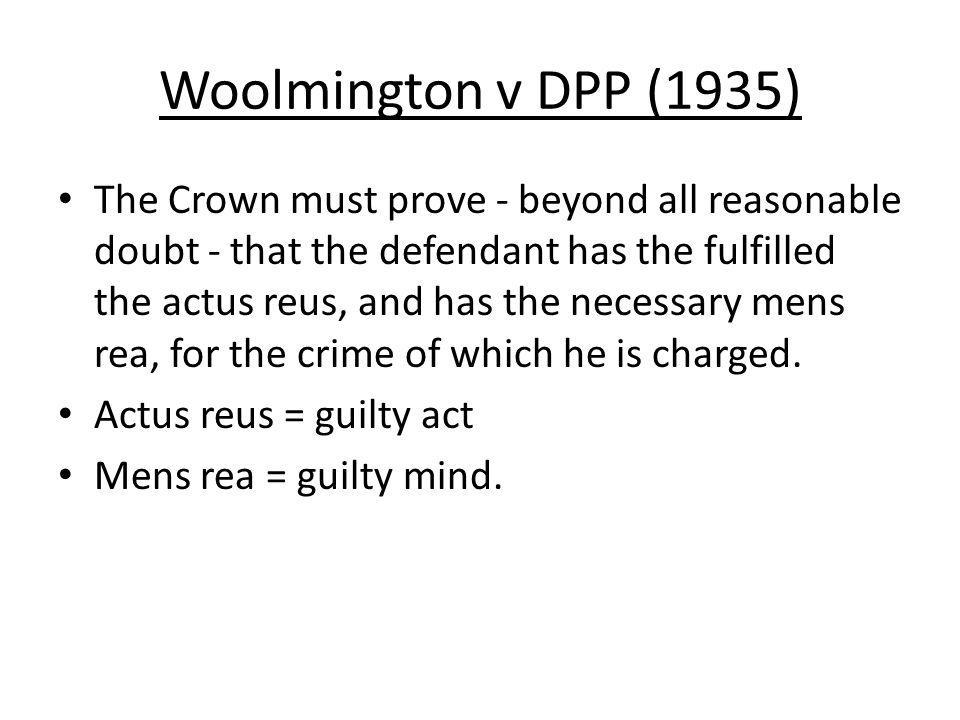 Woolmington v DPP (1935) The Crown must prove - beyond all reasonable doubt - that the defendant has the fulfilled the actus reus, and has the necessary mens rea, for the crime of which he is charged.