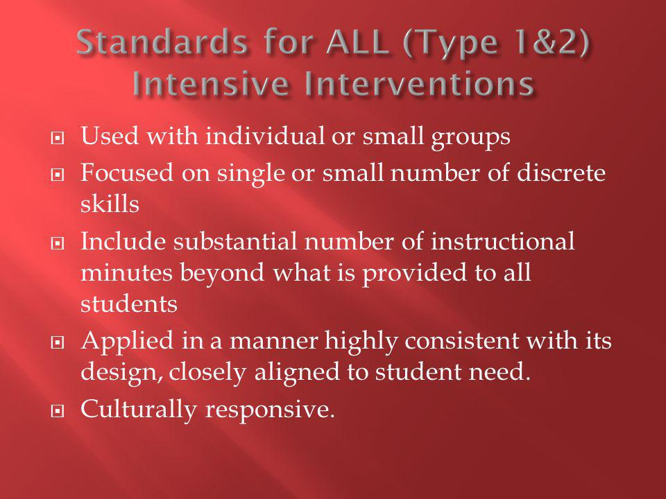 Used with individual or small groups Focused on single or small number of discrete skills Include substantial number of instructional minutes beyond what is provided to all students Applied in a manner highly consistent with its design, closely aligned to student need.