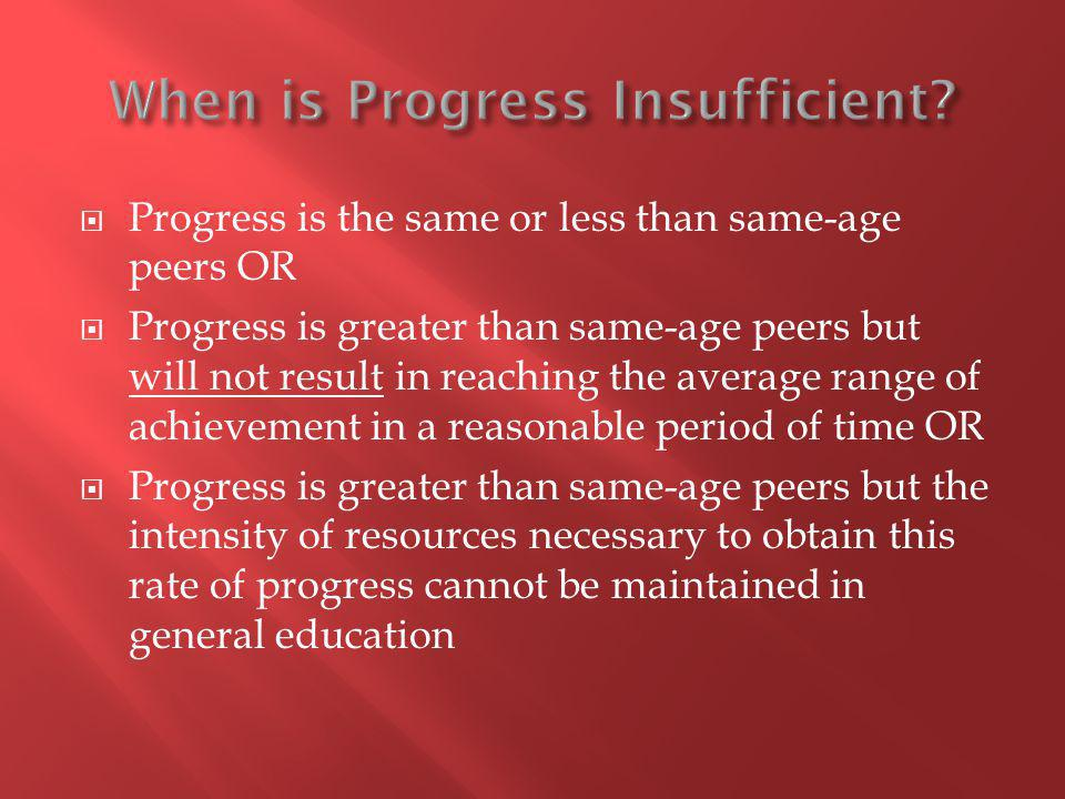 Progress is the same or less than same-age peers OR Progress is greater than same-age peers but will not result in reaching the average range of achievement in a reasonable period of time OR Progress is greater than same-age peers but the intensity of resources necessary to obtain this rate of progress cannot be maintained in general education