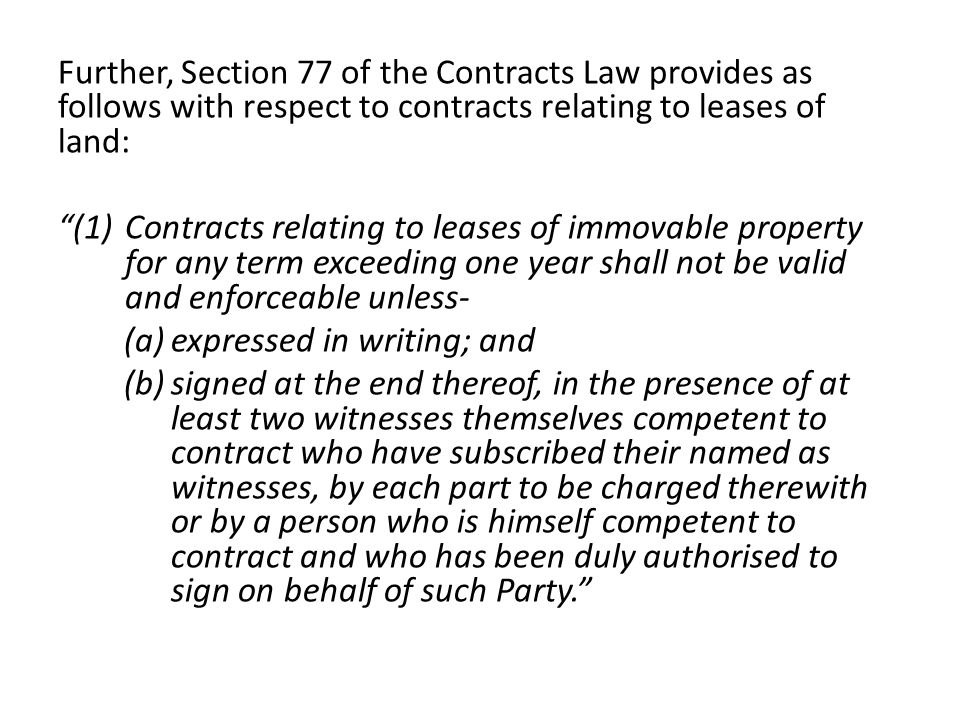 Further, Section 77 of the Contracts Law provides as follows with respect to contracts relating to leases of land: (1)Contracts relating to leases of immovable property for any term exceeding one year shall not be valid and enforceable unless- (a)expressed in writing; and (b)signed at the end thereof, in the presence of at least two witnesses themselves competent to contract who have subscribed their named as witnesses, by each part to be charged therewith or by a person who is himself competent to contract and who has been duly authorised to sign on behalf of such Party.