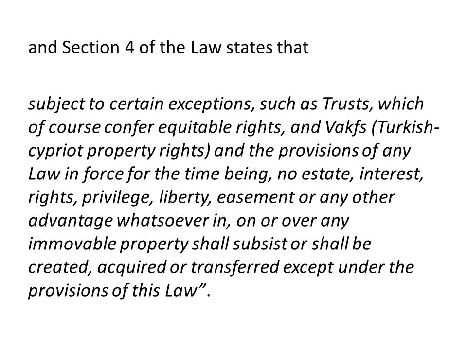 and Section 4 of the Law states that subject to certain exceptions, such as Trusts, which of course confer equitable rights, and Vakfs (Turkish- cypriot property rights) and the provisions of any Law in force for the time being, no estate, interest, rights, privilege, liberty, easement or any other advantage whatsoever in, on or over any immovable property shall subsist or shall be created, acquired or transferred except under the provisions of this Law.
