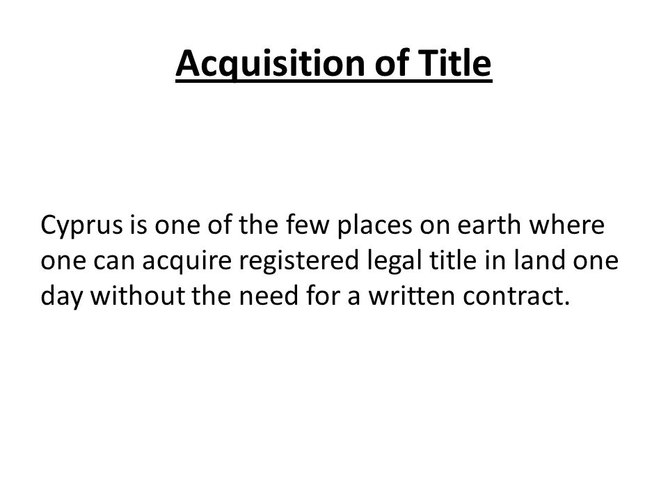 Acquisition of Title Cyprus is one of the few places on earth where one can acquire registered legal title in land one day without the need for a written contract.