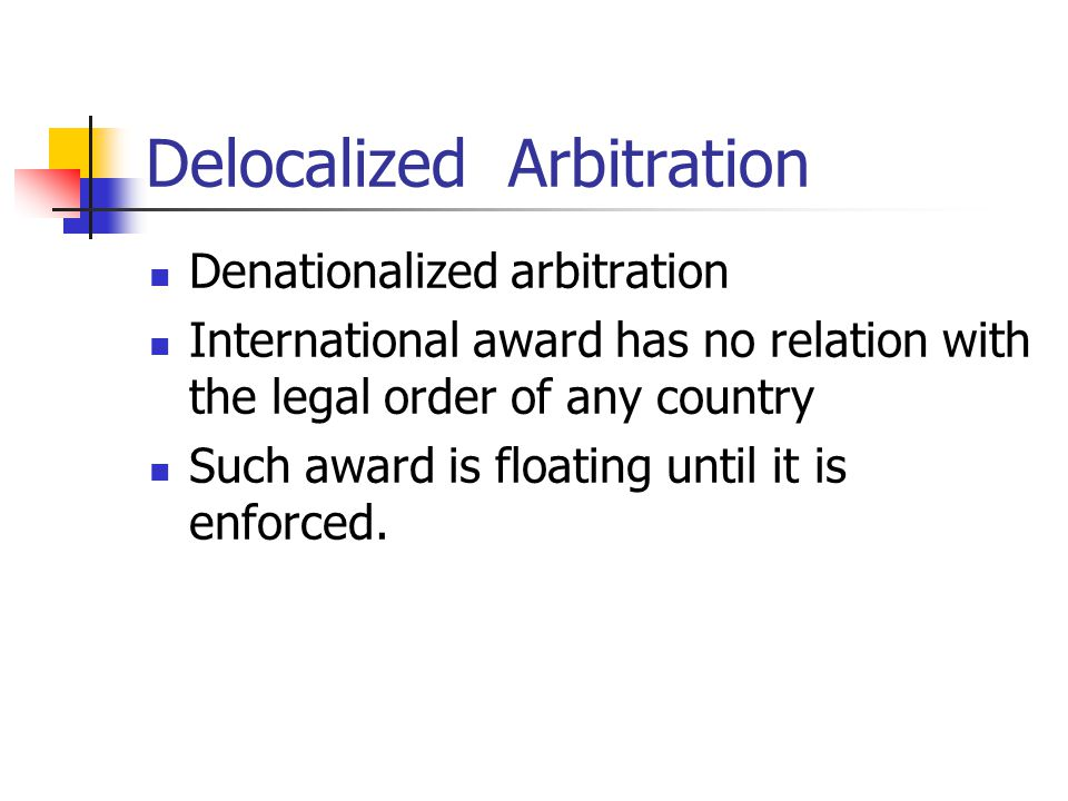 Delocalized Arbitration Denationalized arbitration International award has no relation with the legal order of any country Such award is floating unti
