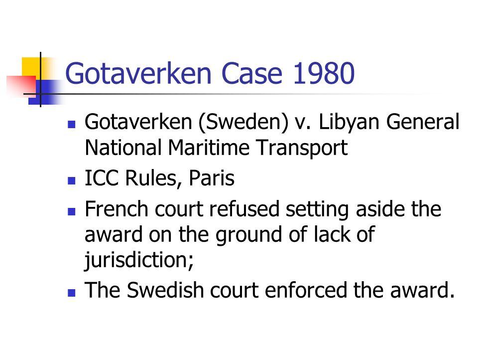 Gotaverken Case 1980 Gotaverken (Sweden) v. Libyan General National Maritime Transport ICC Rules, Paris French court refused setting aside the award o
