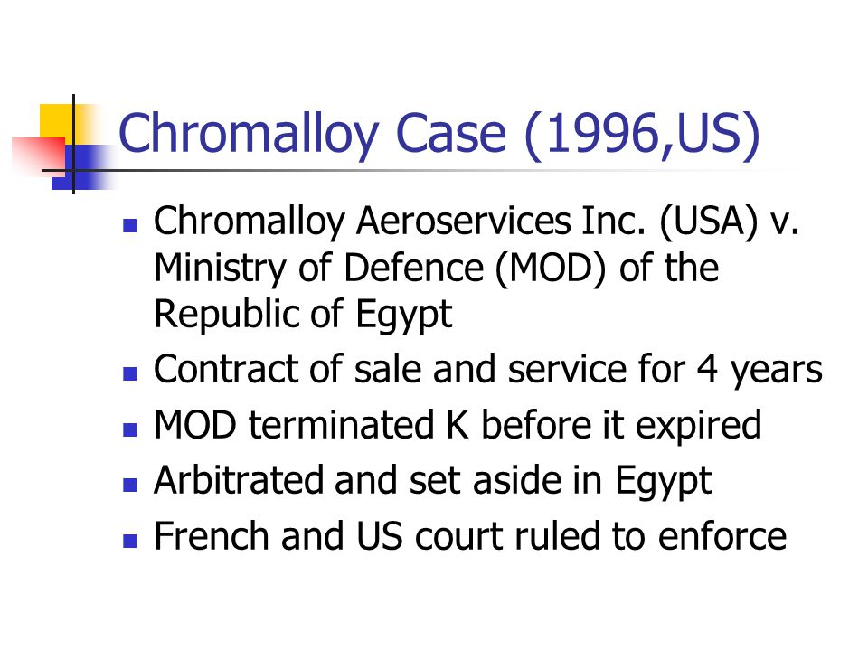 Chromalloy Case (1996,US) Chromalloy Aeroservices Inc. (USA) v. Ministry of Defence (MOD) of the Republic of Egypt Contract of sale and service for 4