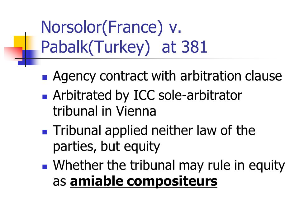 Norsolor(France) v. Pabalk(Turkey) at 381 Agency contract with arbitration clause Arbitrated by ICC sole-arbitrator tribunal in Vienna Tribunal applie