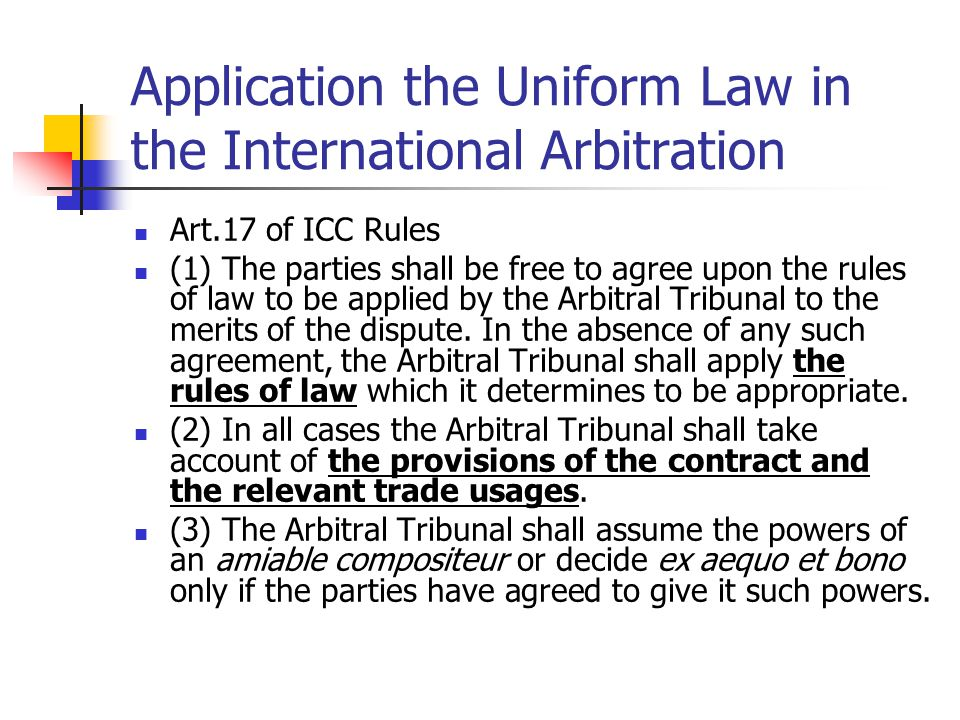Application the Uniform Law in the International Arbitration Art.17 of ICC Rules (1) The parties shall be free to agree upon the rules of law to be ap