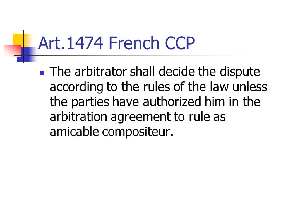 Art.1474 French CCP The arbitrator shall decide the dispute according to the rules of the law unless the parties have authorized him in the arbitratio