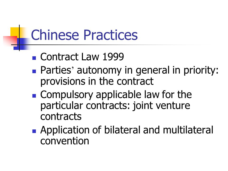 Chinese Practices Contract Law 1999 Parties autonomy in general in priority: provisions in the contract Compulsory applicable law for the particular c