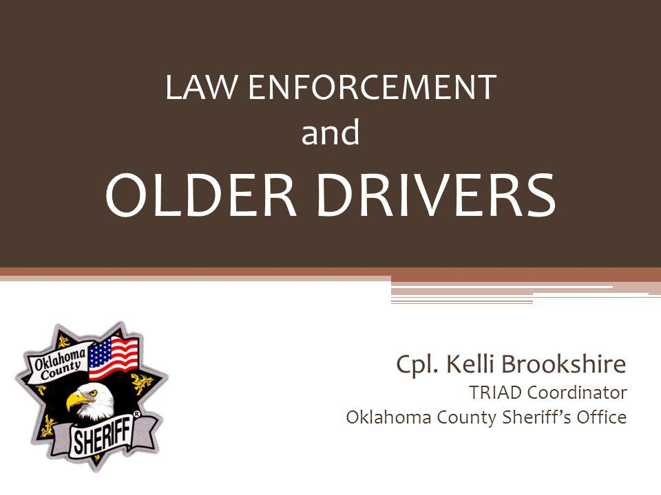 LAW ENFORCEMENT and OLDER DRIVERS Cpl. Kelli Brookshire TRIAD Coordinator Oklahoma County Sheriffs Office