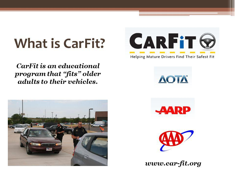 What is CarFit? CarFit is an educational program that fits older adults to their vehicles. www.car-fit.org