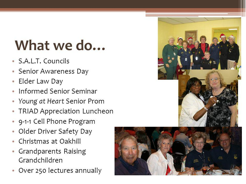What we do… S.A.L.T. Councils Senior Awareness Day Elder Law Day Informed Senior Seminar Young at Heart Senior Prom TRIAD Appreciation Luncheon 9-1-1
