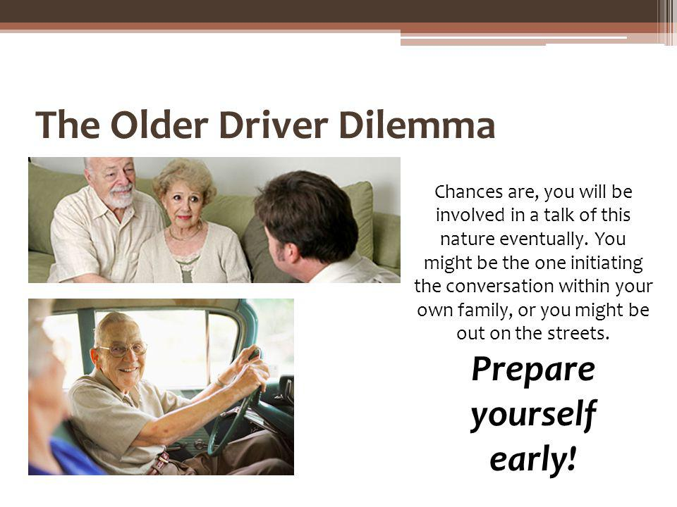The Older Driver Dilemma Chances are, you will be involved in a talk of this nature eventually. You might be the one initiating the conversation withi