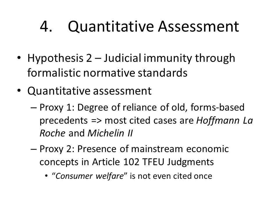 4.Quantitative Assessment Hypothesis 2 – Judicial immunity through formalistic normative standards Quantitative assessment – Proxy 1: Degree of reliance of old, forms-based precedents => most cited cases are Hoffmann La Roche and Michelin II – Proxy 2: Presence of mainstream economic concepts in Article 102 TFEU Judgments Consumer welfare is not even cited once