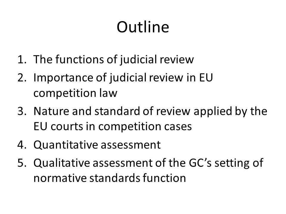 Outline 1.The functions of judicial review 2.Importance of judicial review in EU competition law 3.Nature and standard of review applied by the EU courts in competition cases 4.Quantitative assessment 5.Qualitative assessment of the GCs setting of normative standards function