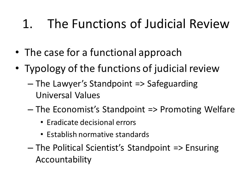 1.The Functions of Judicial Review The case for a functional approach Typology of the functions of judicial review – The Lawyers Standpoint => Safeguarding Universal Values – The Economists Standpoint => Promoting Welfare Eradicate decisional errors Establish normative standards – The Political Scientists Standpoint => Ensuring Accountability