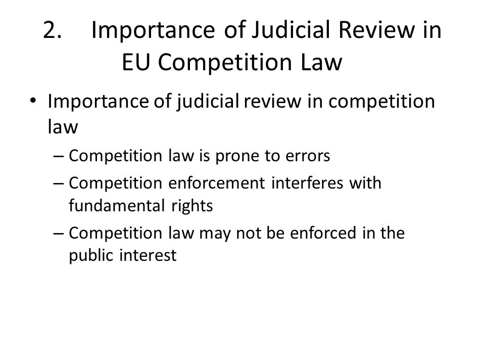 2.Importance of Judicial Review in EU Competition Law Importance of judicial review in competition law – Competition law is prone to errors – Competition enforcement interferes with fundamental rights – Competition law may not be enforced in the public interest