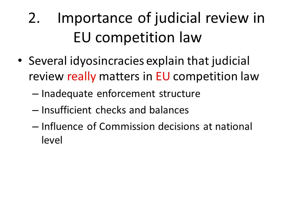 2.Importance of judicial review in EU competition law Several idyosincracies explain that judicial review really matters in EU competition law – Inadequate enforcement structure – Insufficient checks and balances – Influence of Commission decisions at national level