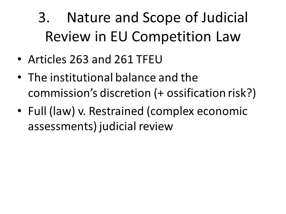 3.Nature and Scope of Judicial Review in EU Competition Law Articles 263 and 261 TFEU The institutional balance and the commissions discretion (+ ossification risk ) Full (law) v.