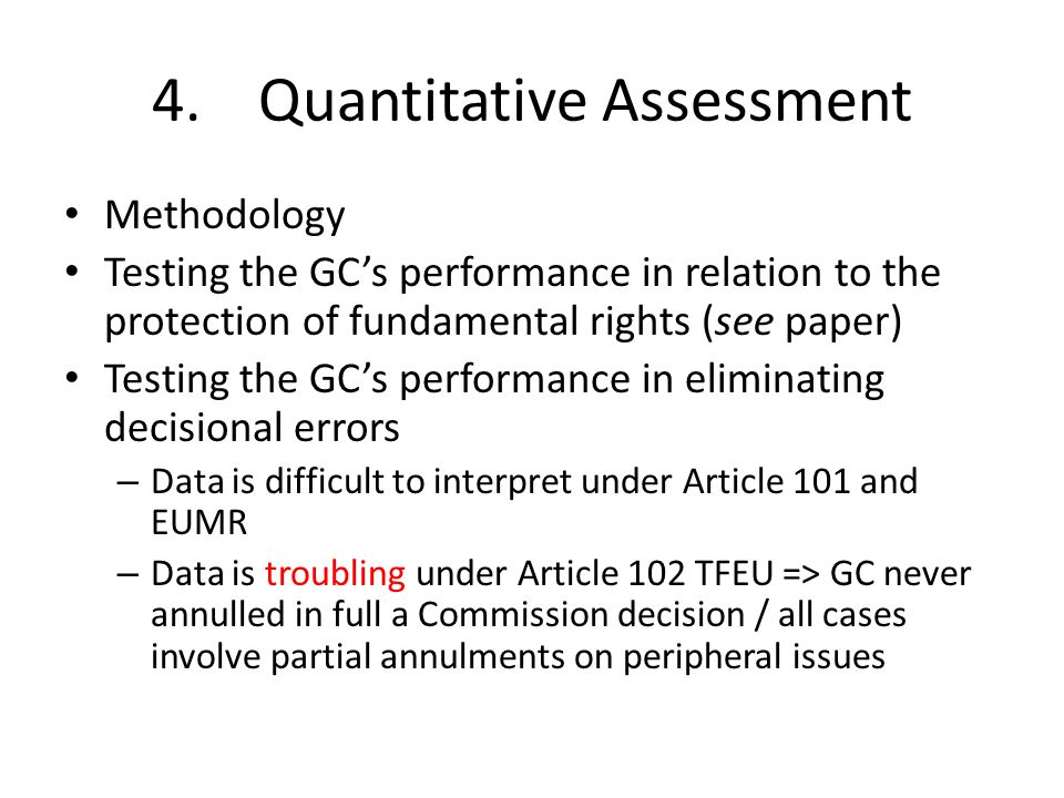 4.Quantitative Assessment Methodology Testing the GCs performance in relation to the protection of fundamental rights (see paper) Testing the GCs performance in eliminating decisional errors – Data is difficult to interpret under Article 101 and EUMR – Data is troubling under Article 102 TFEU => GC never annulled in full a Commission decision / all cases involve partial annulments on peripheral issues