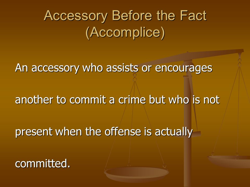 Accessory Before the Fact (Accomplice) An accessory who assists or encourages another to commit a crime but who is not present when the offense is act