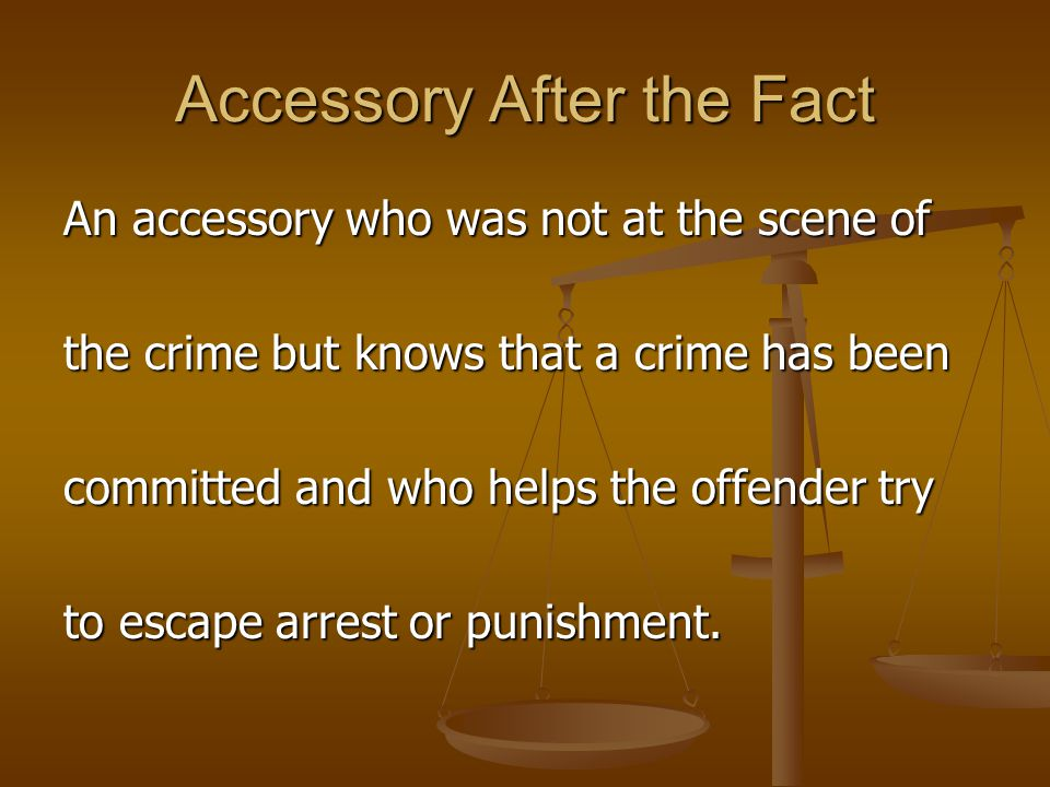 Accessory After the Fact An accessory who was not at the scene of the crime but knows that a crime has been committed and who helps the offender try t
