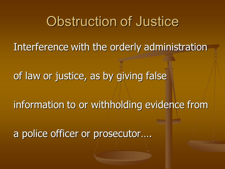Obstruction of Justice Interference with the orderly administration of law or justice, as by giving false information to or withholding evidence from